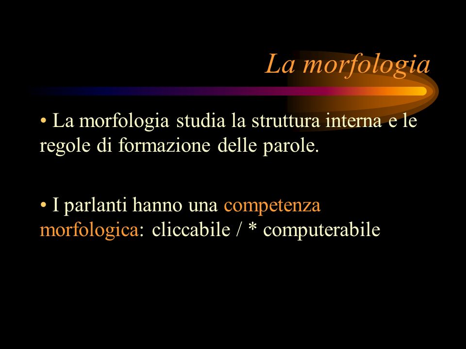 La morfologia studia la struttura interna e le regole di formazione delle parole. I parlanti hanno una competenza morfologica: cliccabile / * computer