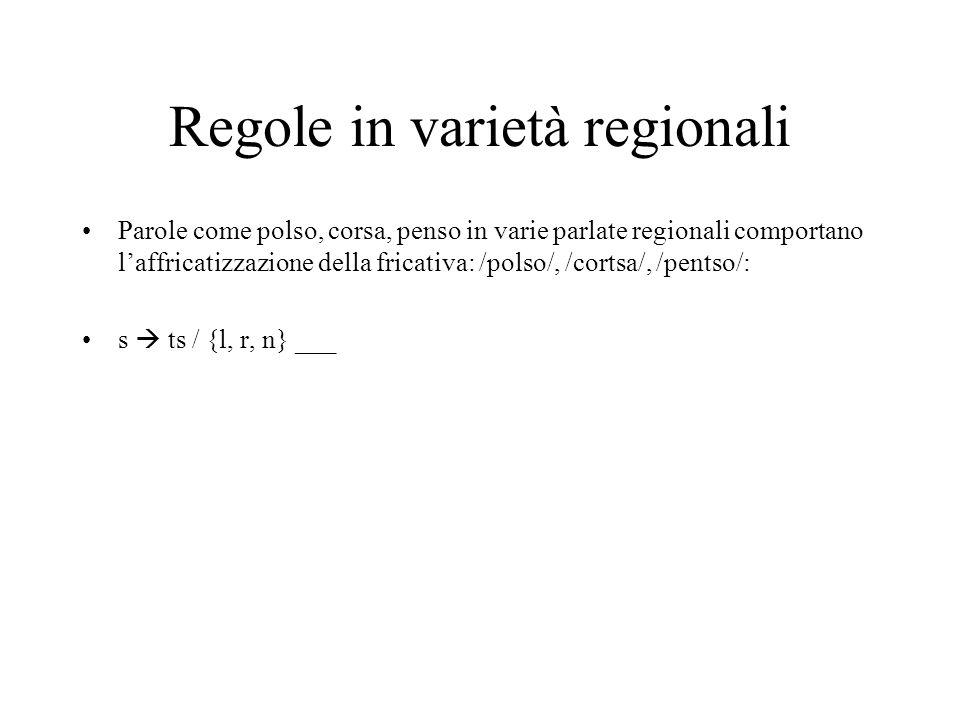 Regole in varietà regionali Parole come polso, corsa, penso in varie parlate regionali comportano laffricatizzazione della fricativa: /polso/, /cortsa/, /pentso/: s ts / {l, r, n} ___