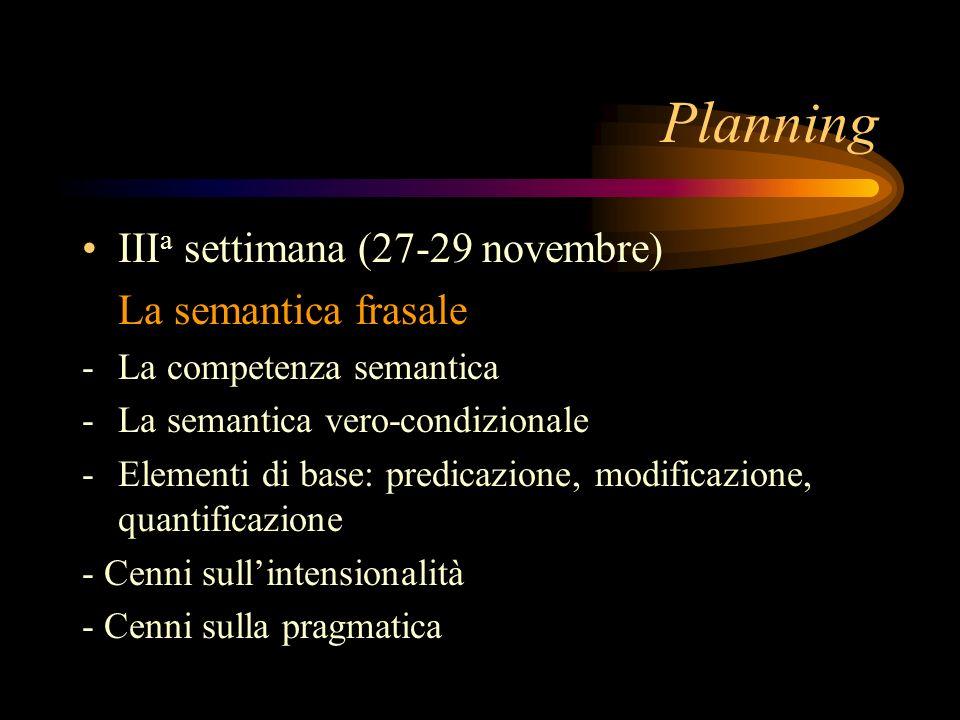 Planning III a settimana (27-29 novembre) La semantica frasale -La competenza semantica - La semantica vero-condizionale - Elementi di base: predicazione, modificazione, quantificazione - Cenni sullintensionalità - Cenni sulla pragmatica