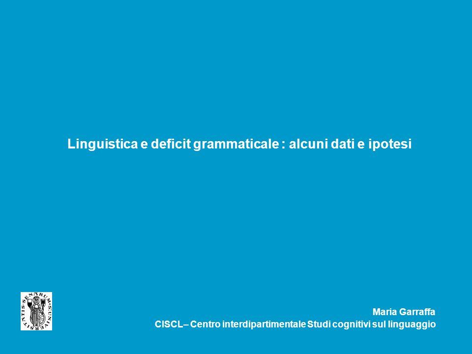 Linguistica e deficit grammaticale : alcuni dati e ipotesi Maria Garraffa CISCL– Centro interdipartimentale Studi cognitivi sul linguaggio