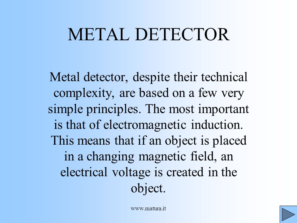 www.matura.it METAL DETECTOR Metal detector, despite their technical complexity, are based on a few very simple principles. The most important is that