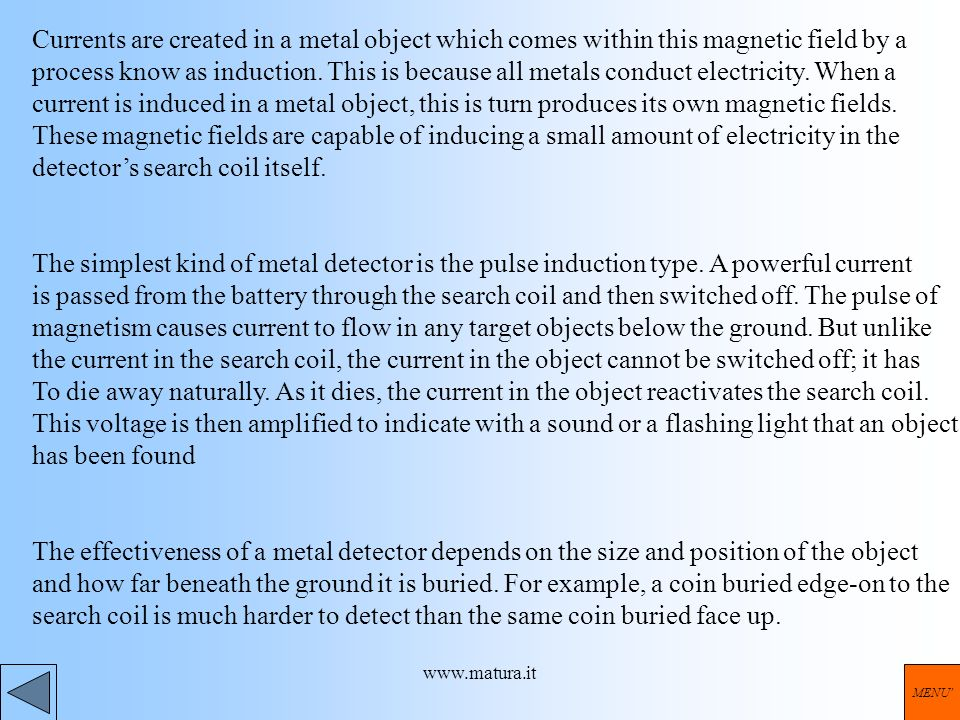www.matura.it Currents are created in a metal object which comes within this magnetic field by a process know as induction. This is because all metals