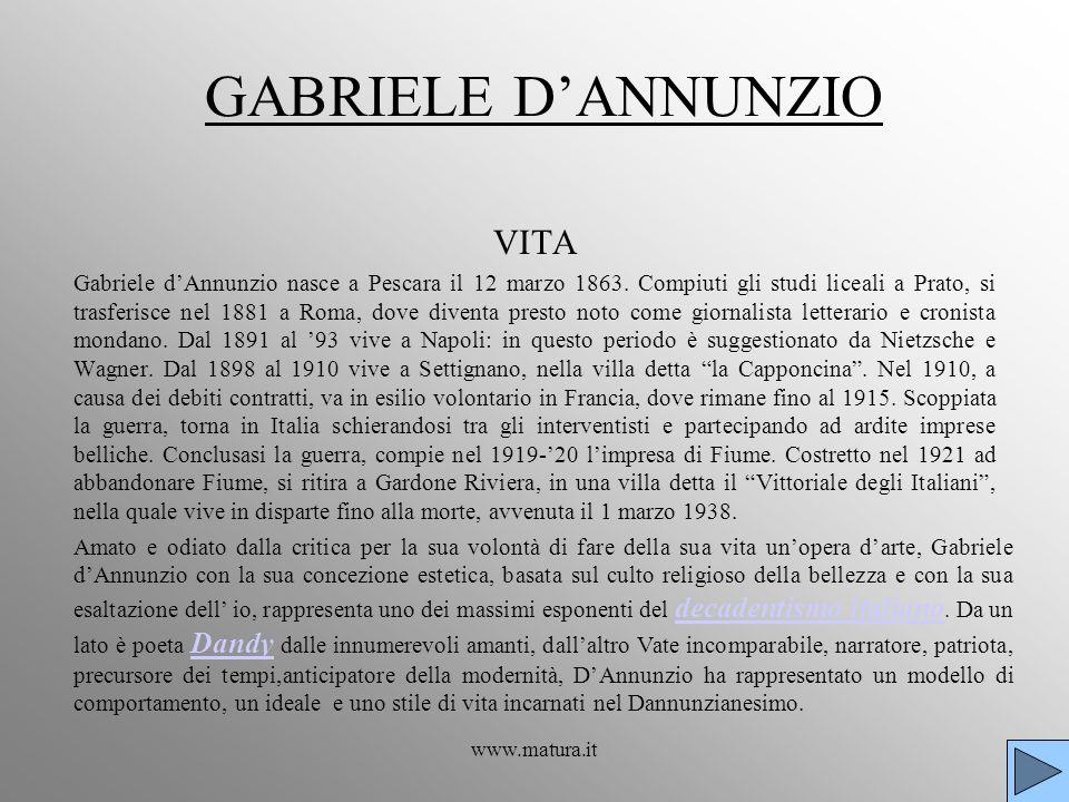 www.matura.it GABRIELE DANNUNZIO VITA Gabriele dAnnunzio nasce a Pescara il 12 marzo 1863. Compiuti gli studi liceali a Prato, si trasferisce nel 1881