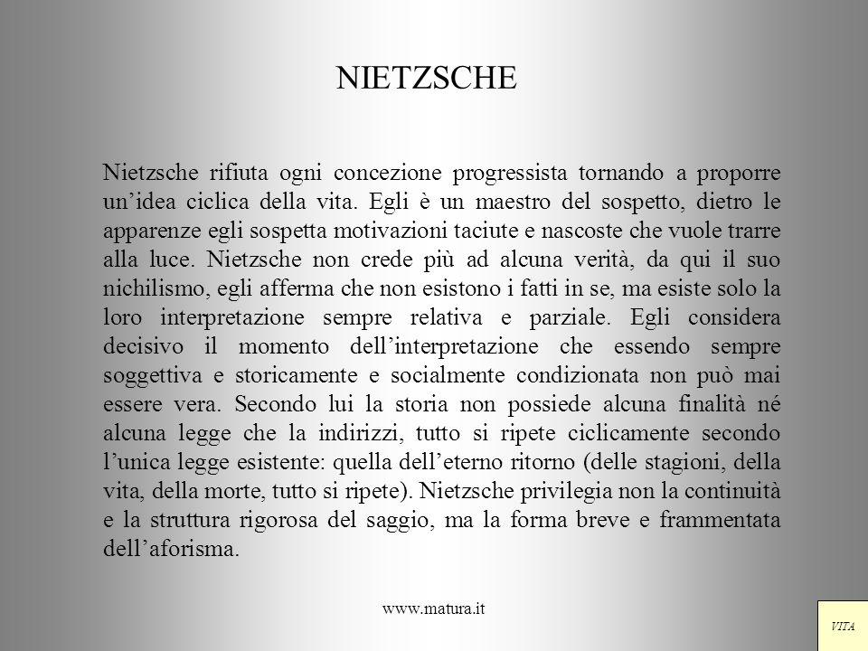 www.matura.it NIETZSCHE Nietzsche rifiuta ogni concezione progressista tornando a proporre unidea ciclica della vita. Egli è un maestro del sospetto,