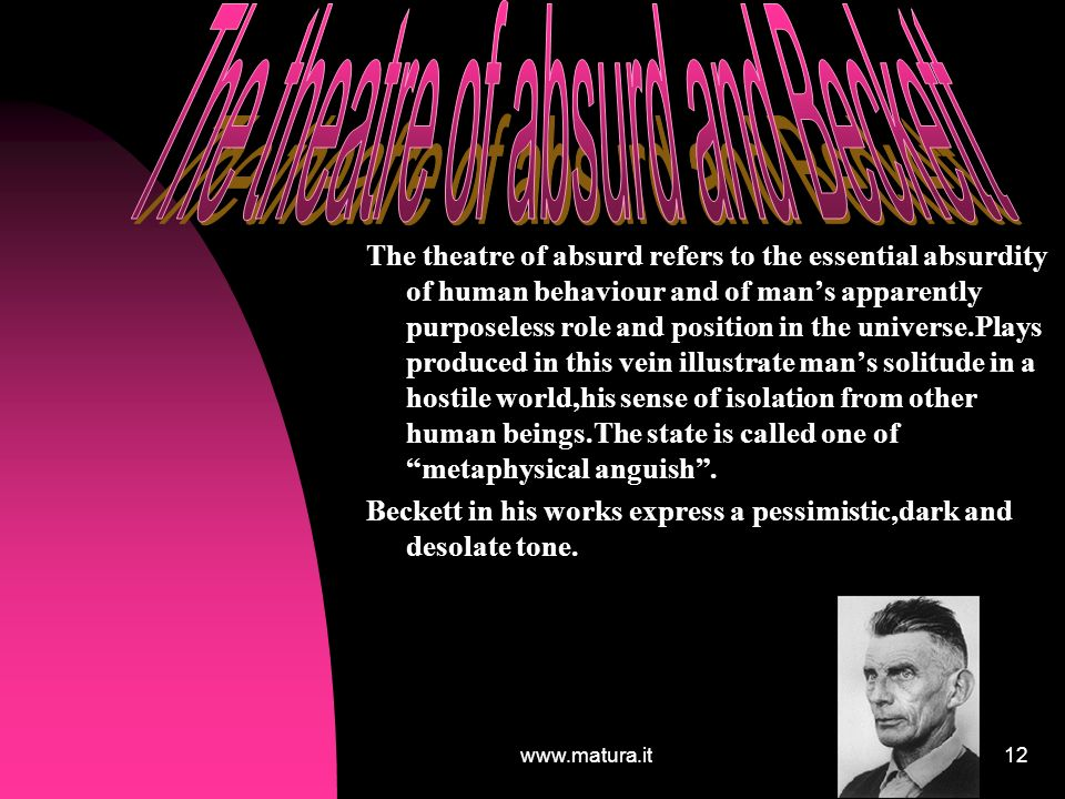 www.matura.it12 The theatre of absurd refers to the essential absurdity of human behaviour and of mans apparently purposeless role and position in the