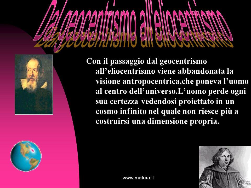 www.matura.it13 Con il passaggio dal geocentrismo alleliocentrismo viene abbandonata la visione antropocentrica,che poneva luomo al centro dellunivers