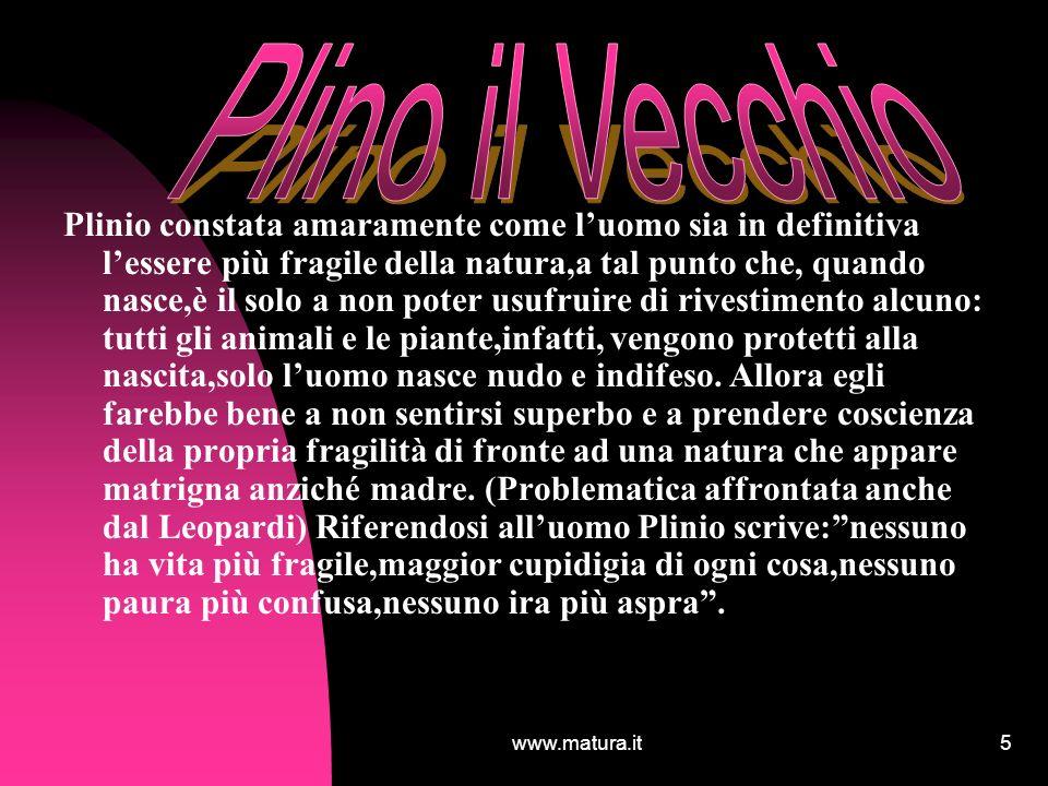 www.matura.it5 Plinio constata amaramente come luomo sia in definitiva lessere più fragile della natura,a tal punto che, quando nasce,è il solo a non