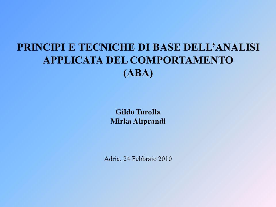PRINCIPI E TECNICHE DI BASE DELLANALISI APPLICATA DEL COMPORTAMENTO (ABA) Adria, 24 Febbraio 2010 Gildo Turolla Mirka Aliprandi