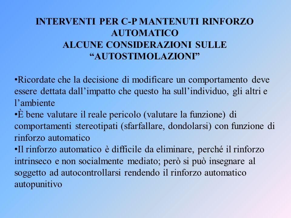 INTERVENTI PER C-P MANTENUTI RINFORZO AUTOMATICO ALCUNE CONSIDERAZIONI SULLE AUTOSTIMOLAZIONI Ricordate che la decisione di modificare un comportament