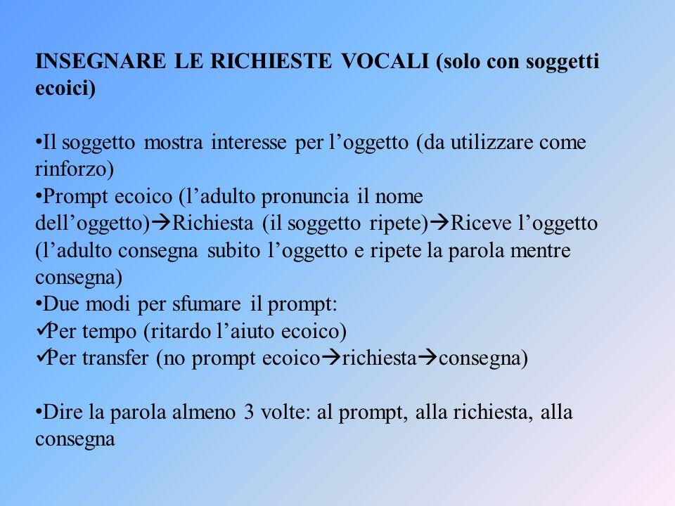 INSEGNARE LE RICHIESTE VOCALI (solo con soggetti ecoici) Il soggetto mostra interesse per loggetto (da utilizzare come rinforzo) Prompt ecoico (ladult