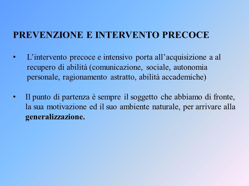 PREVENZIONE E INTERVENTO PRECOCE Lintervento precoce e intensivo porta allacquisizione a al recupero di abilità (comunicazione, sociale, autonomia per