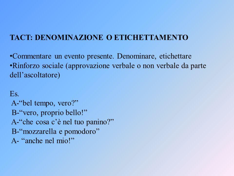 TACT: DENOMINAZIONE O ETICHETTAMENTO Commentare un evento presente. Denominare, etichettare Rinforzo sociale (approvazione verbale o non verbale da pa