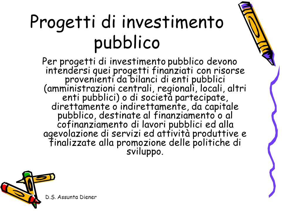 D.S. Assunta Diener Progetti di investimento pubblico Per progetti di investimento pubblico devono intendersi quei progetti finanziati con risorse pro