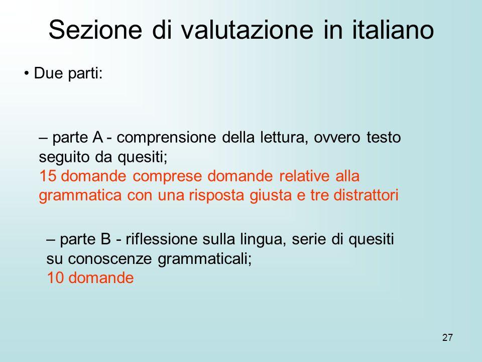 27 Due parti: Sezione di valutazione in italiano – parte A - comprensione della lettura, ovvero testo seguito da quesiti; 15 domande comprese domande relative alla grammatica con una risposta giusta e tre distrattori – parte B - riflessione sulla lingua, serie di quesiti su conoscenze grammaticali; 10 domande