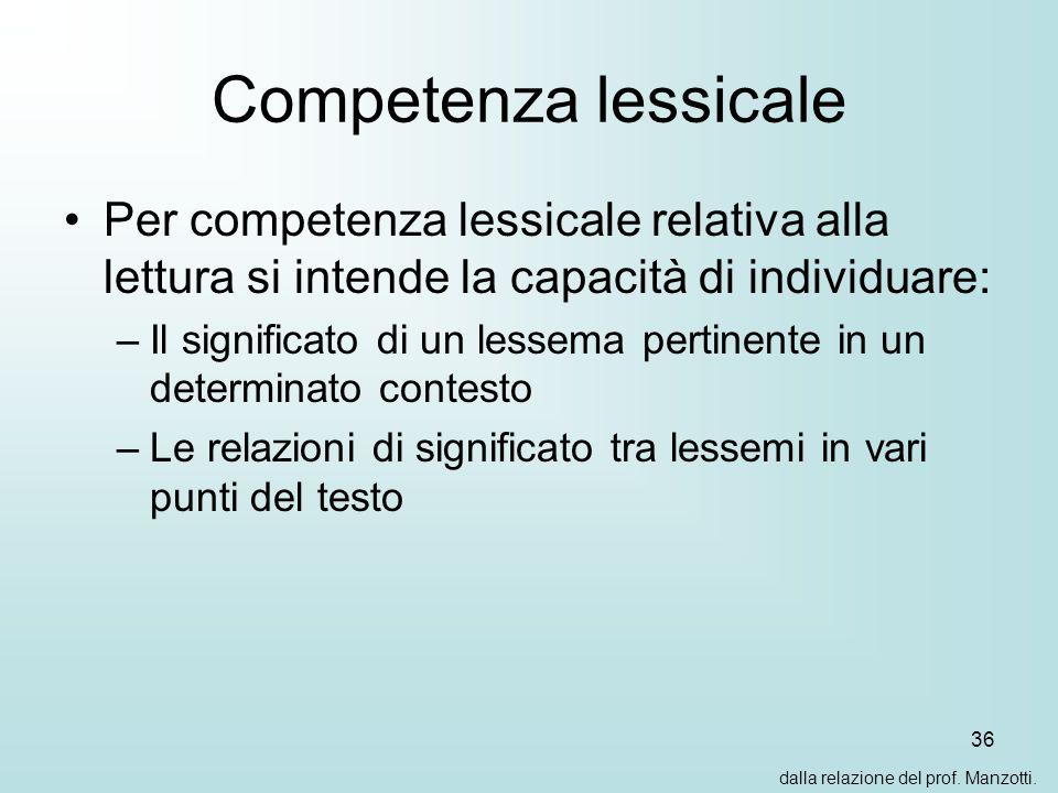 36 Competenza lessicale Per competenza lessicale relativa alla lettura si intende la capacità di individuare: –Il significato di un lessema pertinente