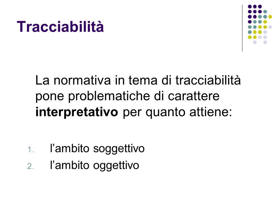 Tracciabilità La normativa in tema di tracciabilità pone problematiche di carattere interpretativo per quanto attiene: 1.