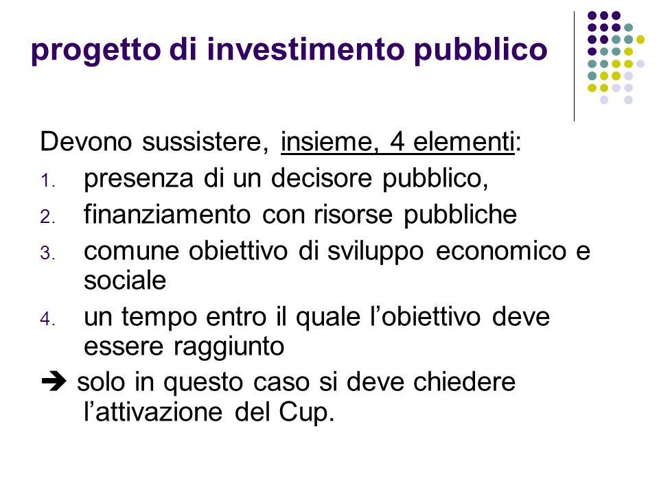 progetto di investimento pubblico Devono sussistere, insieme, 4 elementi: 1. presenza di un decisore pubblico, 2. finanziamento con risorse pubbliche