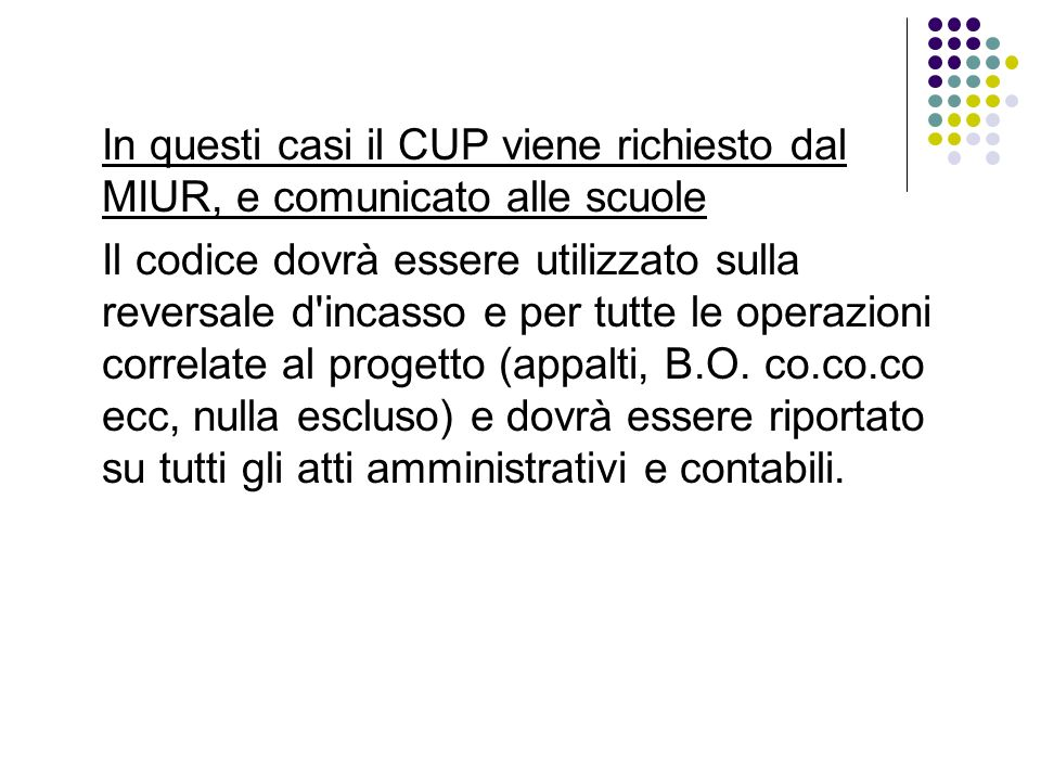 In questi casi il CUP viene richiesto dal MIUR, e comunicato alle scuole Il codice dovrà essere utilizzato sulla reversale d incasso e per tutte le operazioni correlate al progetto (appalti, B.O.