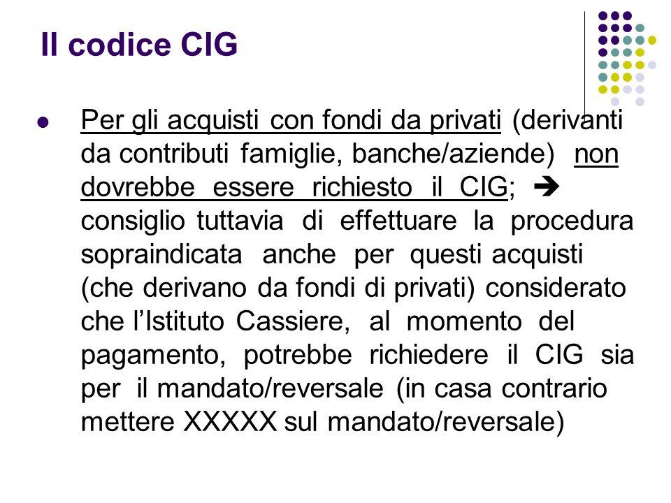 Il codice CIG Per gli acquisti con fondi da privati (derivanti da contributi famiglie, banche/aziende) non dovrebbe essere richiesto il CIG; consiglio tuttavia di effettuare la procedura sopraindicata anche per questi acquisti (che derivano da fondi di privati) considerato che lIstituto Cassiere, al momento del pagamento, potrebbe richiedere il CIG sia per il mandato/reversale (in casa contrario mettere XXXXX sul mandato/reversale)