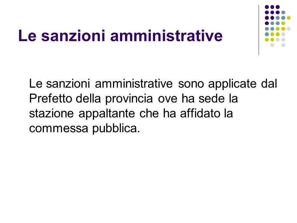Le sanzioni amministrative Le sanzioni amministrative sono applicate dal Prefetto della provincia ove ha sede la stazione appaltante che ha affidato la commessa pubblica.