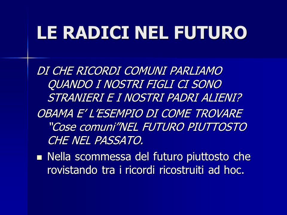 LE RADICI NEL FUTURO DI CHE RICORDI COMUNI PARLIAMO QUANDO I NOSTRI FIGLI CI SONO STRANIERI E I NOSTRI PADRI ALIENI.