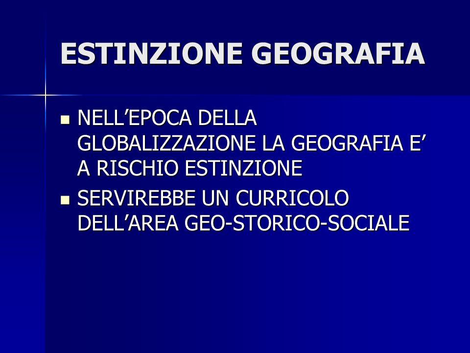 ESTINZIONE GEOGRAFIA NELLEPOCA DELLA GLOBALIZZAZIONE LA GEOGRAFIA E A RISCHIO ESTINZIONE NELLEPOCA DELLA GLOBALIZZAZIONE LA GEOGRAFIA E A RISCHIO ESTINZIONE SERVIREBBE UN CURRICOLO DELLAREA GEO-STORICO-SOCIALE SERVIREBBE UN CURRICOLO DELLAREA GEO-STORICO-SOCIALE