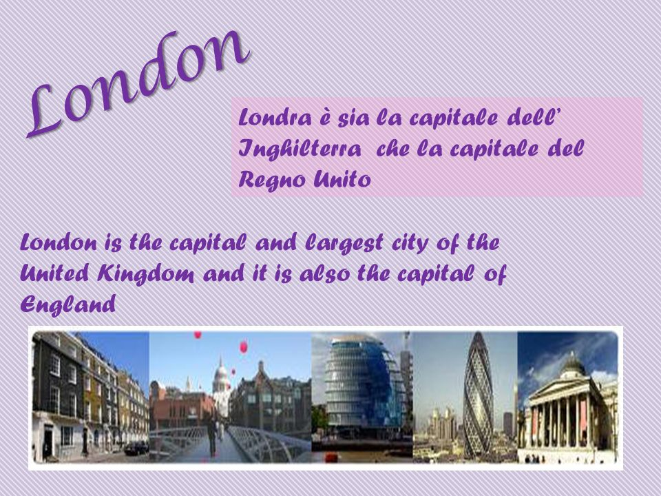 Londra è sia la capitale dell Inghilterra che la capitale del Regno Unito London London is the capital and largest city of the United Kingdom and it is also the capital of England