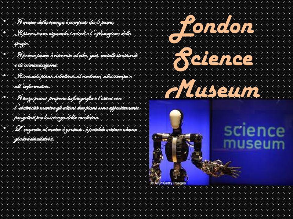 London Science Museum Il museo della scienza è composto da 5 piani: Il piano terra riguarda i veicoli e l'esplorazione dello spazio. Il primo piano è