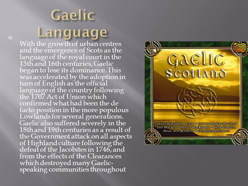 With the growth of urban centres and the emergence of Scots as the language of the royal court in the 15th and 16th centuries, Gaelic began to lose it