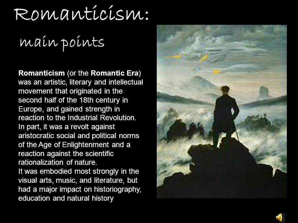 Romanticism: main points Romanticism (or the Romantic Era) was an artistic, literary and intellectual movement that originated in the second half of the 18th century in Europe, and gained strength in reaction to the Industrial Revolution.