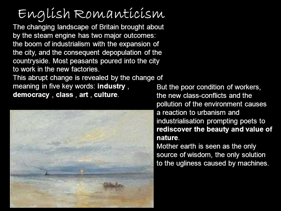 English Romanticism The changing landscape of Britain brought about by the steam engine has two major outcomes: the boom of industrialism with the exp