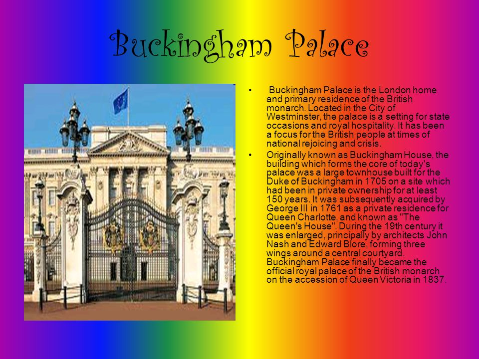 Buckingham Palace Buckingham Palace is the London home and primary residence of the British monarch. Located in the City of Westminster, the palace is