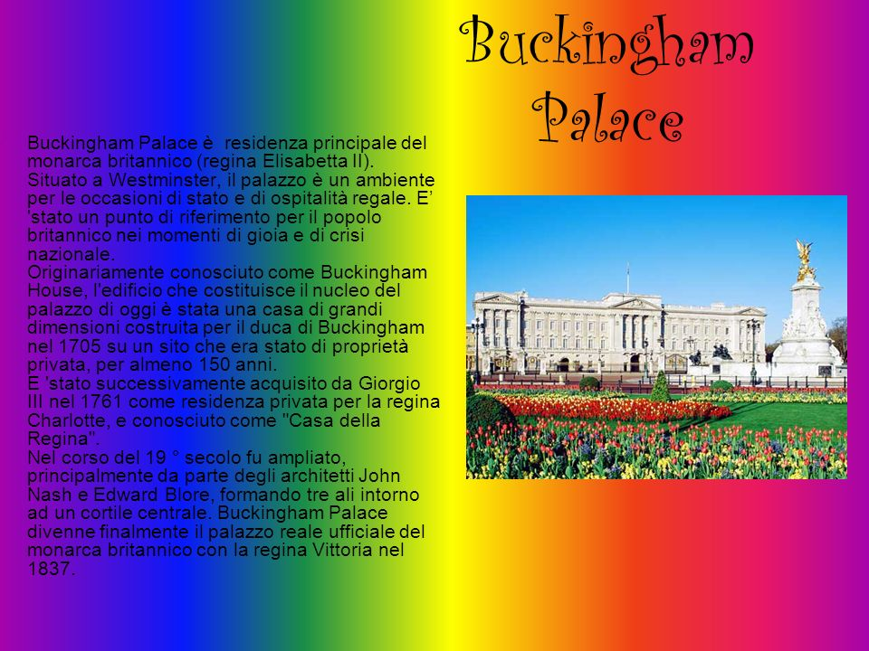 Buckingham Palace Buckingham Palace è residenza principale del monarca britannico (regina Elisabetta II). Situato a Westminster, il palazzo è un ambie