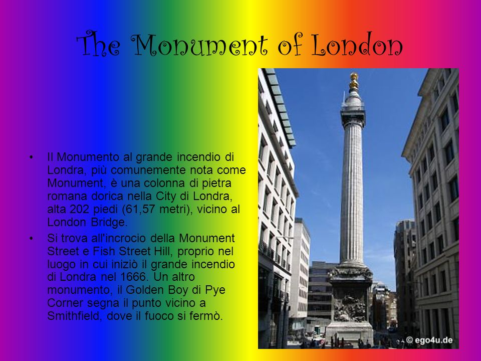 The Monument of London Il Monumento al grande incendio di Londra, più comunemente nota come Monument, è una colonna di pietra romana dorica nella City