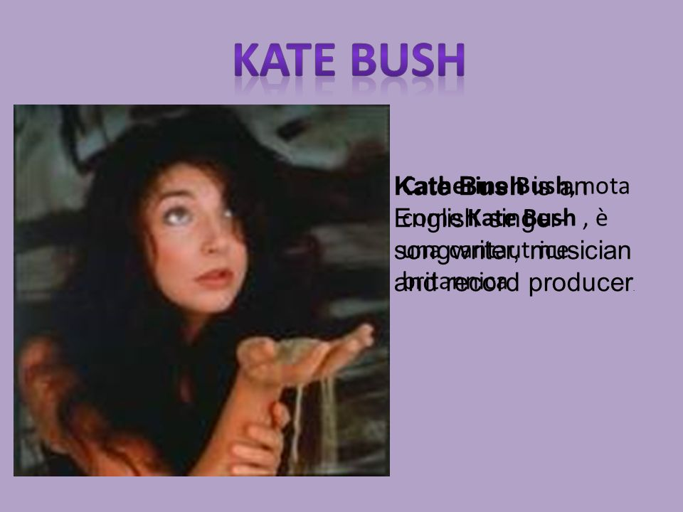 Catherine Bush, nota come Kate Bush, è una cantautrice britannica Kate Bush is an English singer- songwriter, musician and record producer.