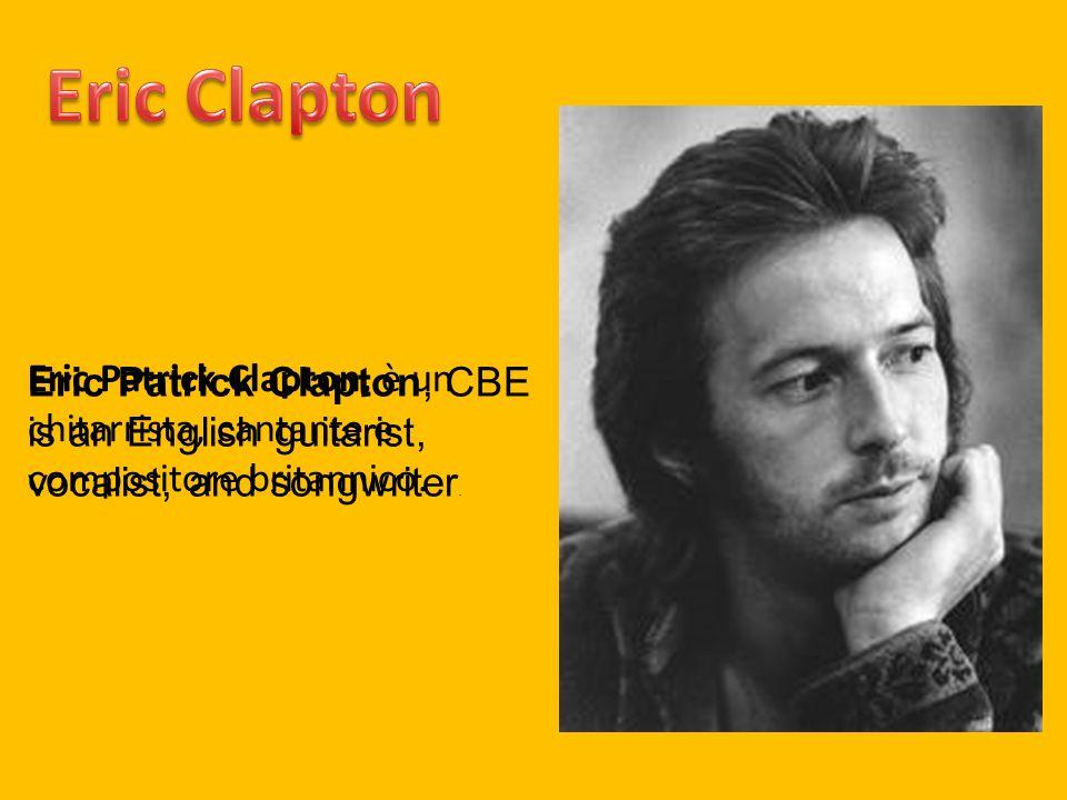 Eric Patrick Clapton, è un chitarrista, cantante e compositore britannico. Eric Patrick Clapton, CBE is an English guitarist, vocalist, and songwriter