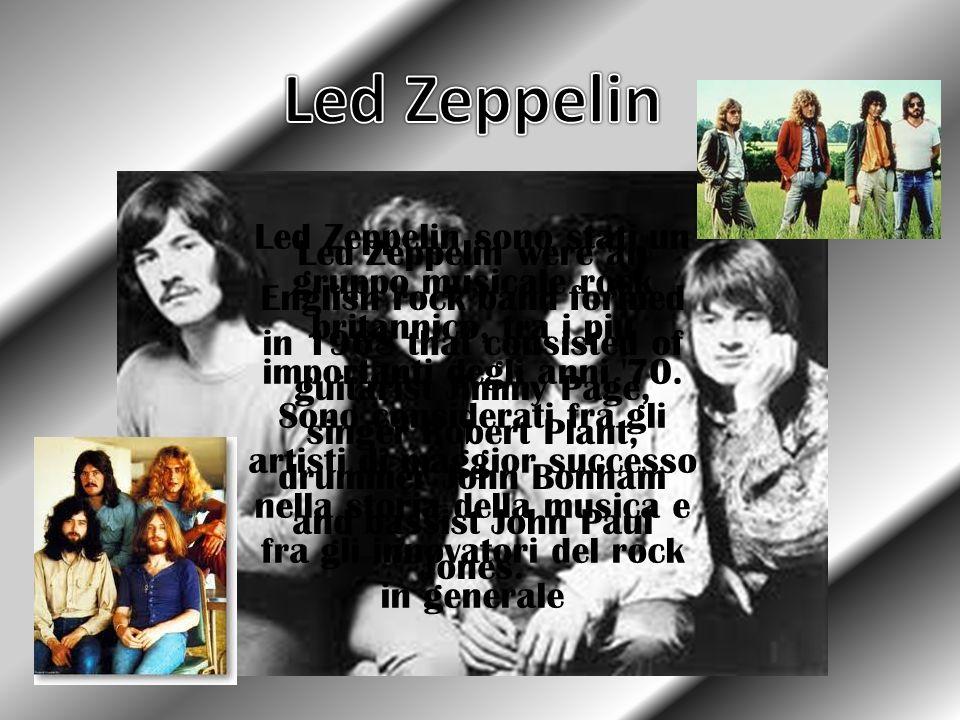 Led Zeppelin sono stati un gruppo musicale rock britannico, tra i più importanti degli anni '70. Sono considerati fra gli artisti di maggior successo