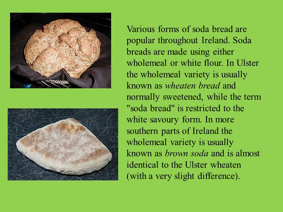 Various forms of soda bread are popular throughout Ireland. Soda breads are made using either wholemeal or white flour. In Ulster the wholemeal variet