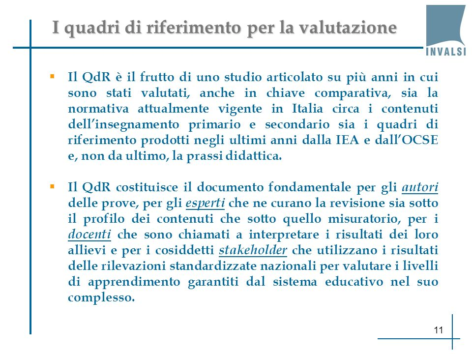 I quadri di riferimento per la valutazione Il QdR è il frutto di uno studio articolato su più anni in cui sono stati valutati, anche in chiave comparativa, sia la normativa attualmente vigente in Italia circa i contenuti dellinsegnamento primario e secondario sia i quadri di riferimento prodotti negli ultimi anni dalla IEA e dallOCSE e, non da ultimo, la prassi didattica.