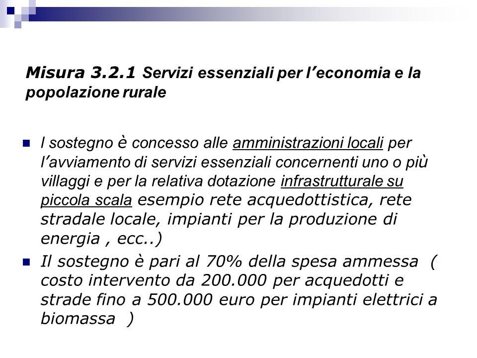 Misura 3.2.1 Servizi essenziali per l economia e la popolazione rurale l sostegno è concesso alle amministrazioni locali per l avviamento di servizi e