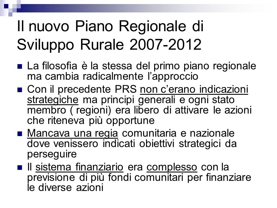 Il nuovo Piano Regionale di Sviluppo Rurale 2007-2012 La filosofia è la stessa del primo piano regionale ma cambia radicalmente lapproccio Con il prec