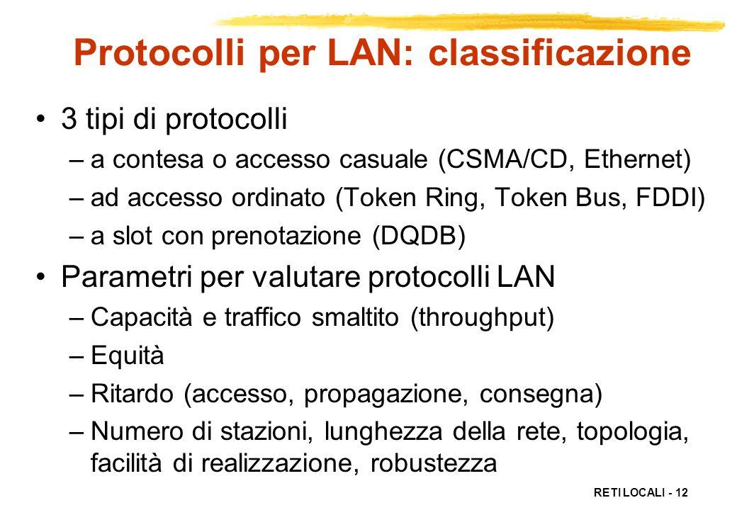 RETI LOCALI - 12 Protocolli per LAN: classificazione 3 tipi di protocolli –a contesa o accesso casuale (CSMA/CD, Ethernet) –ad accesso ordinato (Token