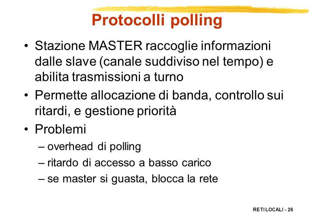 RETI LOCALI - 26 Protocolli polling Stazione MASTER raccoglie informazioni dalle slave (canale suddiviso nel tempo) e abilita trasmissioni a turno Per