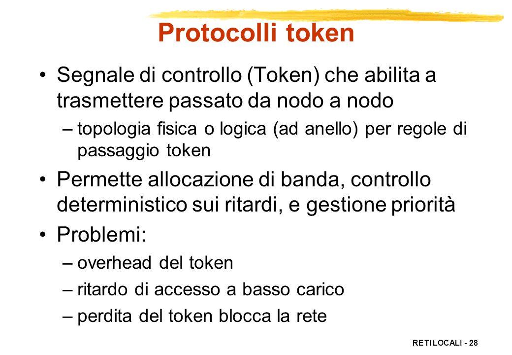 RETI LOCALI - 28 Protocolli token Segnale di controllo (Token) che abilita a trasmettere passato da nodo a nodo –topologia fisica o logica (ad anello)