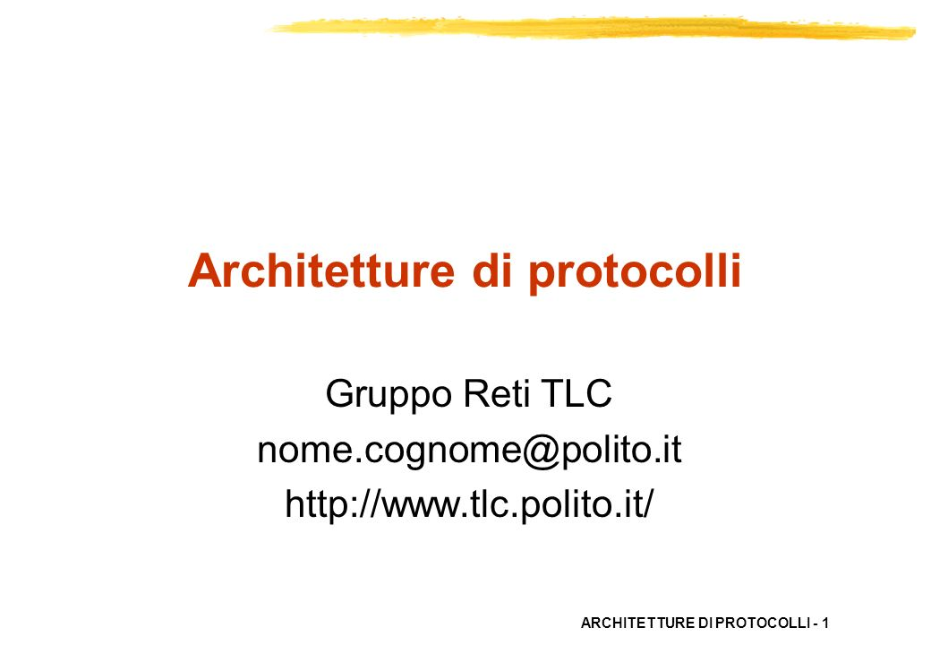 ARCHITETTURE DI PROTOCOLLI - 1 Architetture di protocolli Gruppo Reti TLC nome.cognome@polito.it http://www.tlc.polito.it/