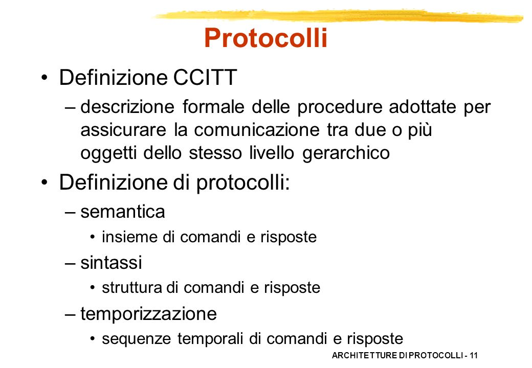 ARCHITETTURE DI PROTOCOLLI - 11 Protocolli Definizione CCITT –descrizione formale delle procedure adottate per assicurare la comunicazione tra due o p