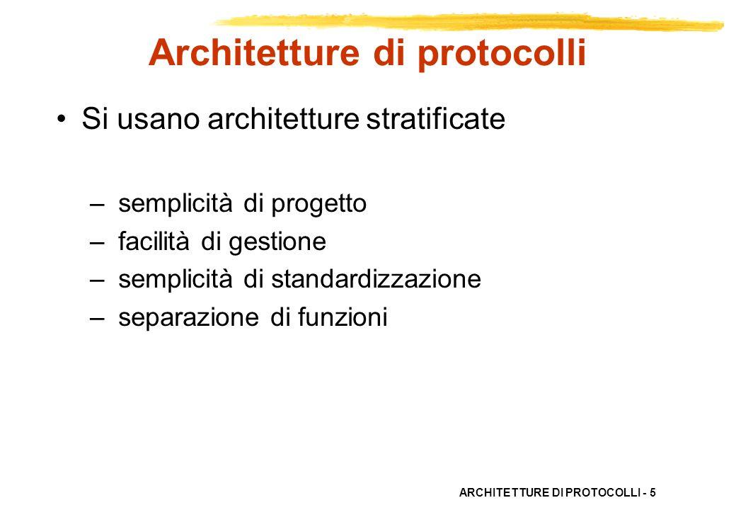 ARCHITETTURE DI PROTOCOLLI - 5 Architetture di protocolli Si usano architetture stratificate – semplicità di progetto – facilità di gestione – semplic