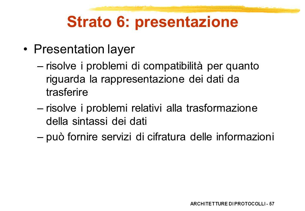 ARCHITETTURE DI PROTOCOLLI - 57 Strato 6: presentazione Presentation layer –risolve i problemi di compatibilità per quanto riguarda la rappresentazion