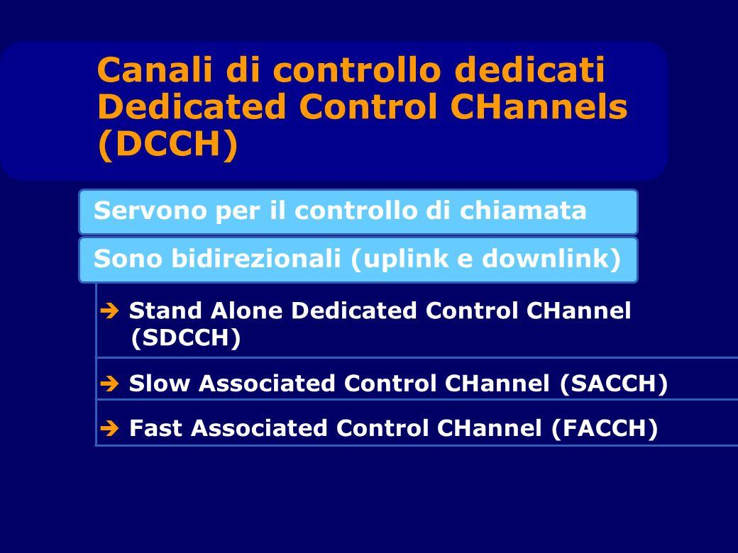 Servono per il controllo di chiamata Canali di controllo dedicati Dedicated Control CHannels (DCCH) Sono bidirezionali (uplink e downlink) Stand Alone Dedicated Control CHannel (SDCCH) Slow Associated Control CHannel (SACCH) Fast Associated Control CHannel (FACCH)