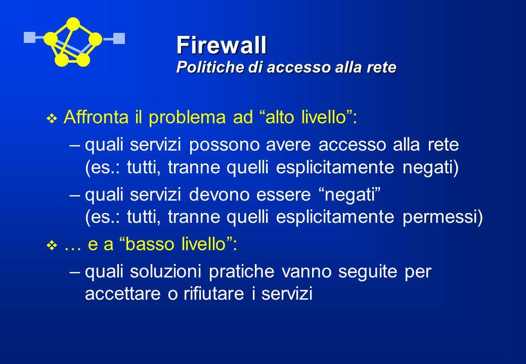 Firewall Meccanismi avanzati di autenticazione Poiché i firewall centralizzano il controllo dellaccesso ai siti, sono il punto più logico dove installare servizi avanzati di autenticazione (es: one-time password ) Internet TELNET, FTP non autenticati TELNET, FTP autenticati FIREWALL